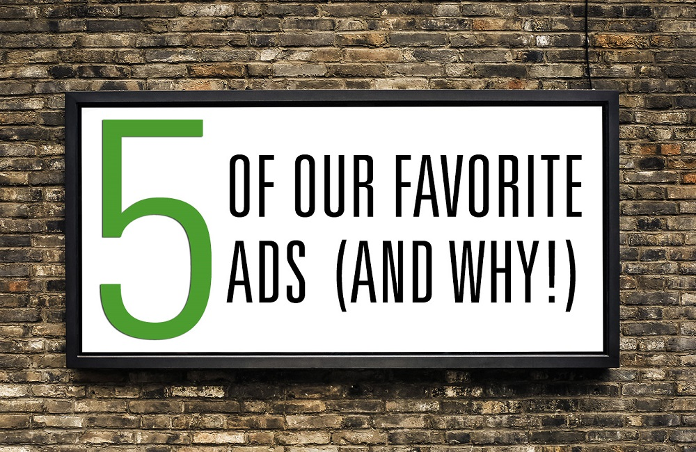 5 Of Our Favorite Ads (And Why!)