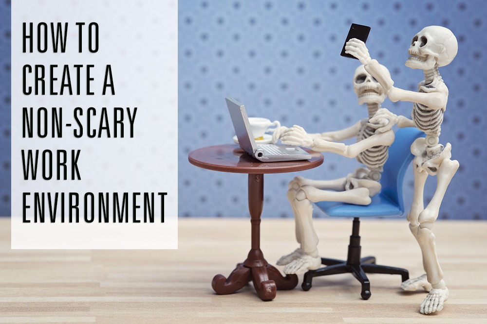 How To Create A Non-Scary Work Environment